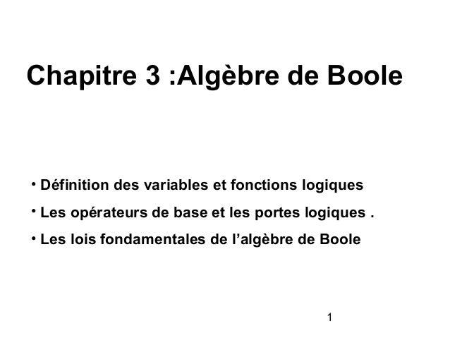 1 Chapitre 3 :Algèbre de Boole • Définition des variables et fonctions logiques • Les opérateurs de base et les portes log...