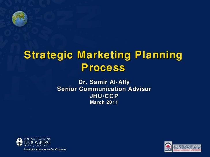 Strategic Marketing Planning Process Dr. Samir Al-Alfy Senior Communication Advisor JHU/CCP March 2011
