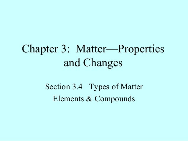 Chapter 3: Matter—Properties        and Changes    Section 3.4 Types of Matter      Elements & Compounds