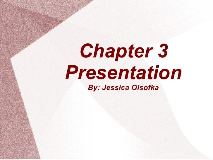 Chapter 3 Presentation By: Jessica Olsofka