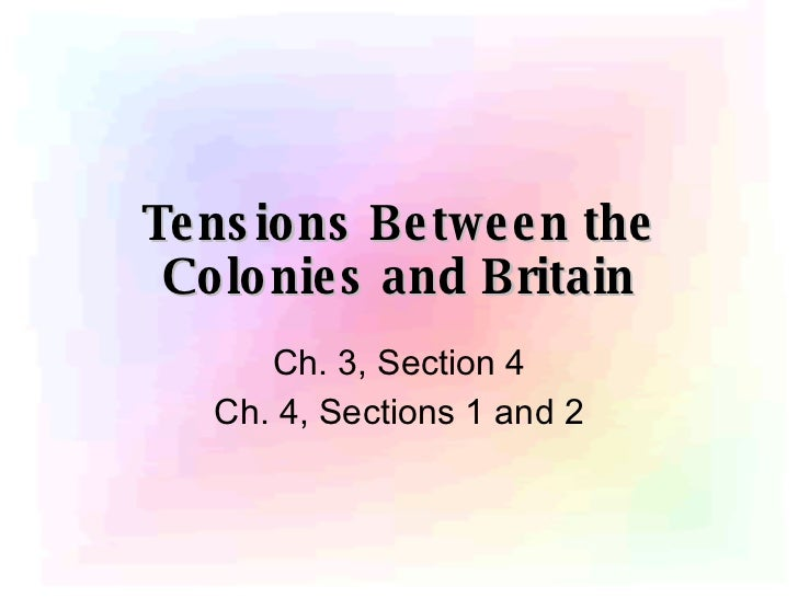 Tensions Between the Colonies and Britain Ch. 3, Section 4 Ch. 4, Sections 1 and 2