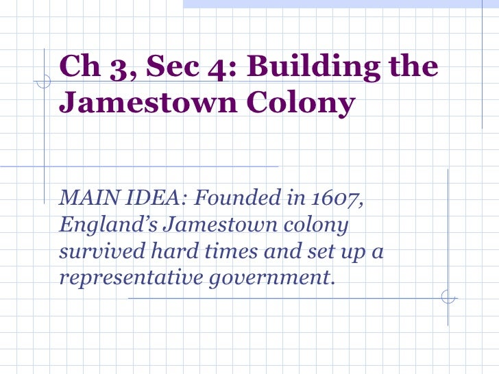 Ch 3, Sec 4: Building the Jamestown Colony MAIN IDEA: Founded in 1607, England's Jamestown colony survived hard times and ...