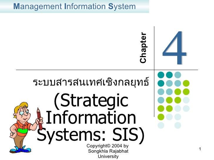 ระบบสารสนเทศเชิงกลยุทธ์ ( Strategic Information Systems: SIS) M anagement  I nformation  S ystem Chapter  4 Copyright© 200...