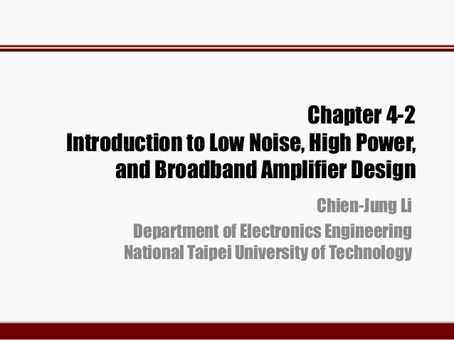 Chapter 4-2 Introduction to Low Noise, High Power, and Broadband Amplifier Design Chien-Jung Li Department of Electronics ...