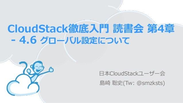 CloudStack徹底入門 読書会 第4章- 4.6 グローバル設定について日本CloudStackユーザー会島崎 聡史(Tw: @smzksts)