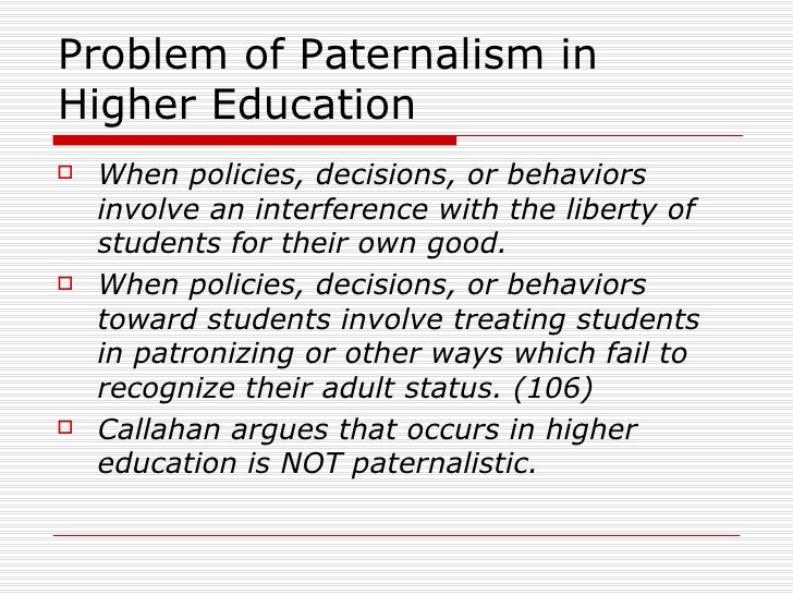 liberty and paternalism Paternalism: overriding, restricting, or interfering with someone's freedom (or, autonomy) for their own good liberty here this is fairly uncontroversial.