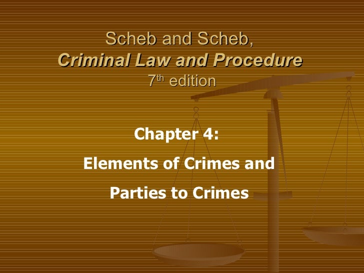 Scheb and Scheb,  Criminal Law and Procedure   7 th  edition Chapter 4:  Elements of Crimes and Parties to Crimes