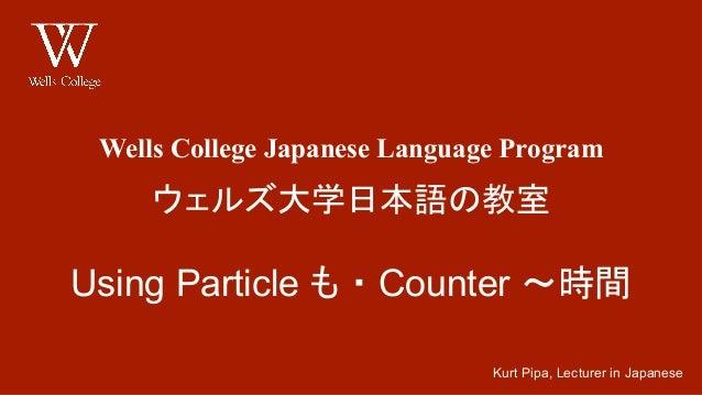 Wells College Japanese Language Program ウェルズ大学日本語の教室 Using Particle も ・ Counter ~時間 Kurt Pipa, Lecturer in Japanese