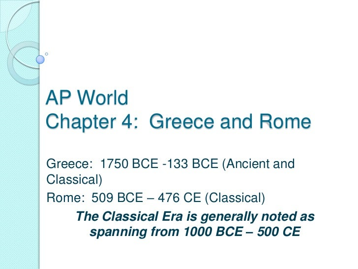 AP WorldChapter 4: Greece and RomeGreece: 1750 BCE -133 BCE (Ancient andClassical)Rome: 509 BCE – 476 CE (Classical)    Th...