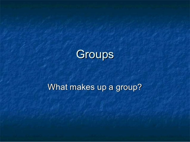 GroupsGroups What makes up a group?What makes up a group?