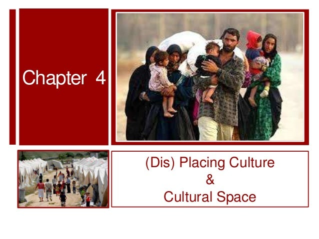 Chapter 4            (Dis) Placing Culture                      &               Cultural Space