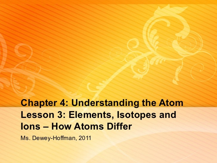 Chapter 4: Understanding the Atom Lesson 3: Elements, Isotopes and Ions – How Atoms Differ Ms. Dewey-Hoffman, 2011