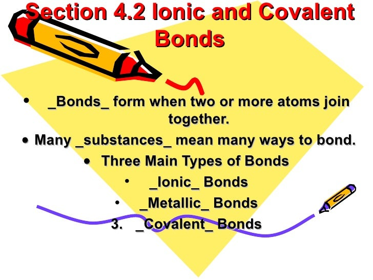 Section 4.2 Ionic and Covalent Bonds <ul><li>_Bonds_ form when two or more atoms join together. </li></ul><ul><li> Many...