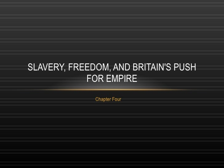 Chapter Four SLAVERY, FREEDOM, AND BRITAIN'S PUSH FOR EMPIRE