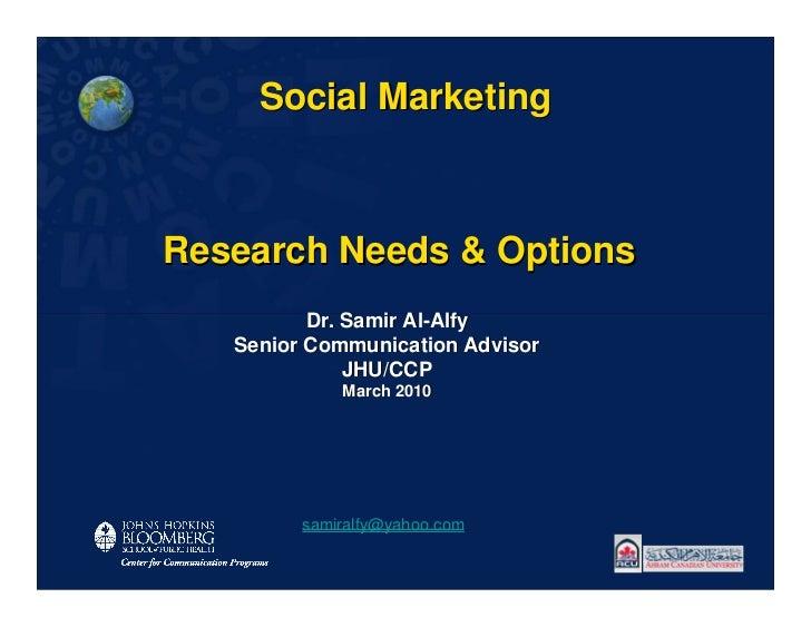 Social MarketingResearch Needs & Options          Dr. Samir Al-Alfy   Senior Communication Advisor              JHU/CCP   ...