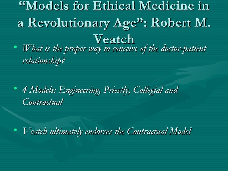 """"""" Models for Ethical Medicine in a Revolutionary Age"""": Robert M. Veatch <ul><li>What is the proper way to conceive of the ..."""