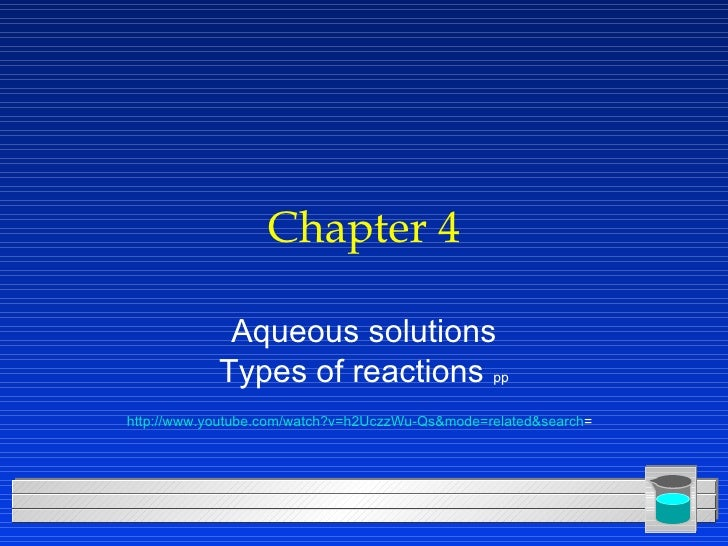 Chapter 4 Aqueous solutions Types of reactions  pp http://www.youtube.com/watch?v=h2UczzWu-Qs&mode=related&search =