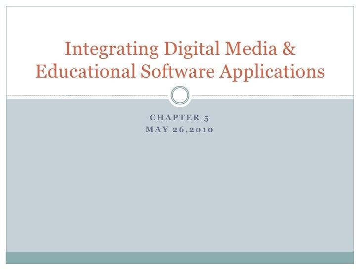 Chapter 5<br />May 26,2010<br />Integrating Digital Media & Educational Software Applications<br />
