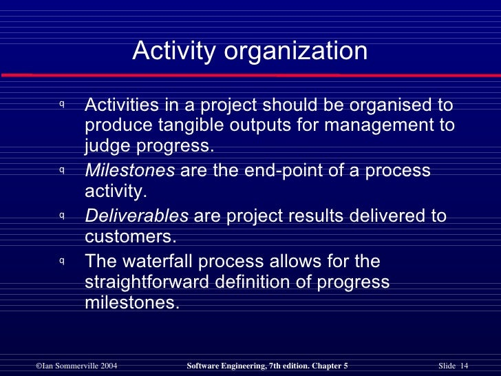 Activity organization <ul><li>Activities in a project should be organised to produce tangible outputs for management to ju...