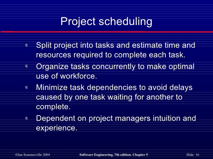 Project scheduling <ul><li>Split project into tasks and estimate time and resources required to complete each task. </li><...