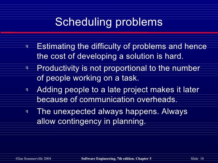 Scheduling problems <ul><li>Estimating the difficulty of problems and hence the cost of developing a solution is hard. </l...