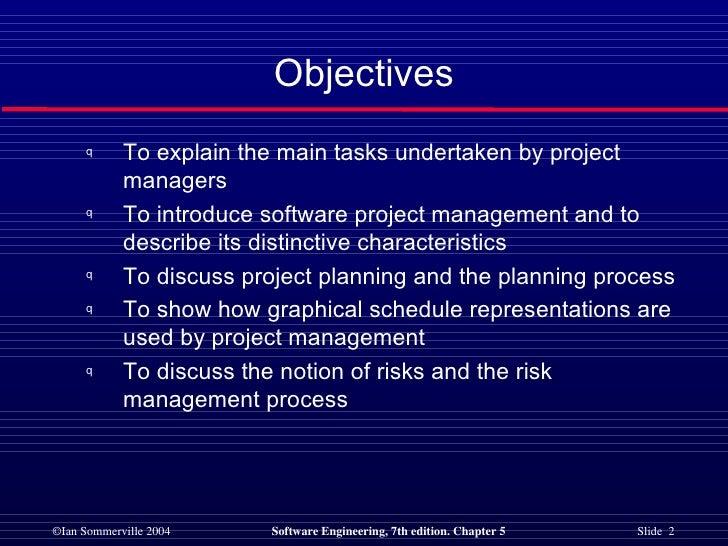 Objectives <ul><li>To explain the main tasks undertaken by project managers </li></ul><ul><li>To introduce software projec...