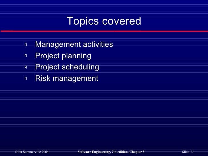 Topics covered <ul><li>Management activities </li></ul><ul><li>Project planning </li></ul><ul><li>Project scheduling </li>...