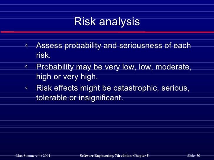 Risk analysis <ul><li>Assess probability and seriousness of each risk. </li></ul><ul><li>Probability may be very low, low,...