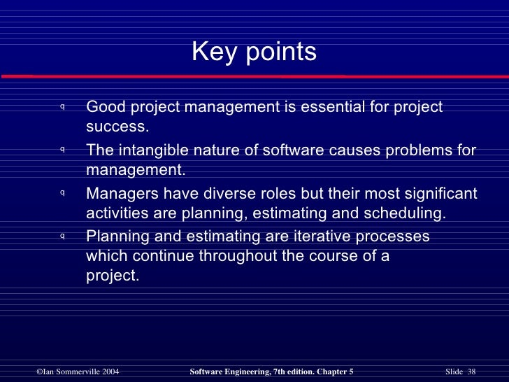 Key points <ul><li>Good project management is essential for project success. </li></ul><ul><li>The intangible nature of so...
