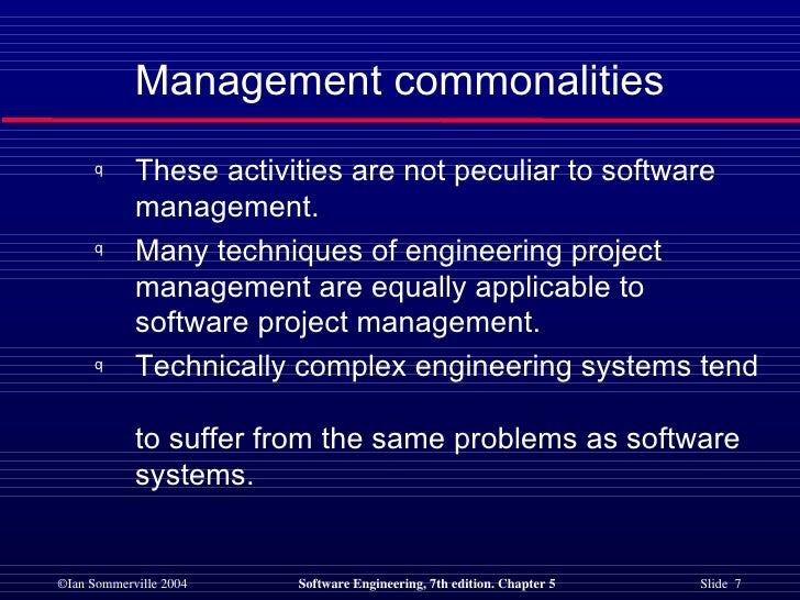 <ul><li>These activities are not peculiar to software  management. </li></ul><ul><li>Many techniques of engineering projec...