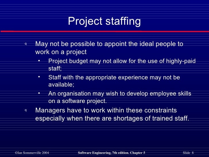 Project staffing <ul><li>May not be possible to appoint the ideal people to work on a project </li></ul><ul><ul><li>Projec...