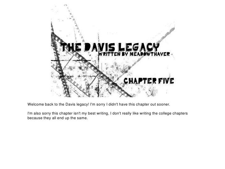 Welcome back to the Davis legacy! Im sorry I didnt have this chapter out sooner.Im also sorry this chapter isnt my best wr...