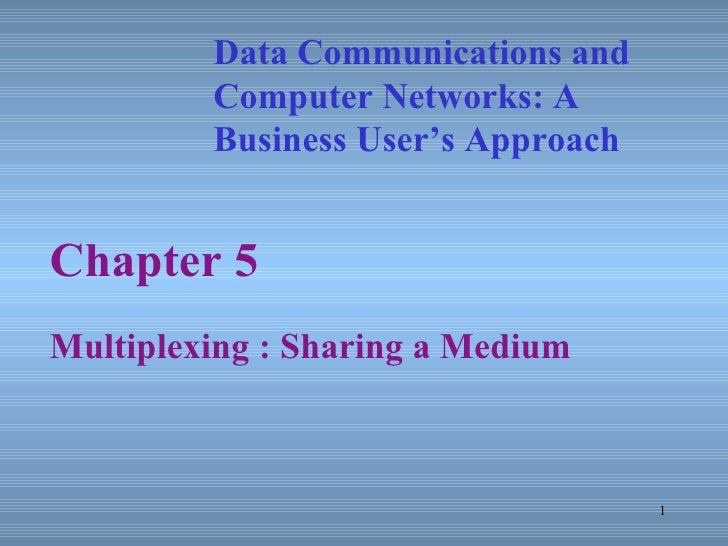 Chapter 5 Multiplexing : Sharing a Medium Data Communications and Computer Networks: A  Business User's Approach
