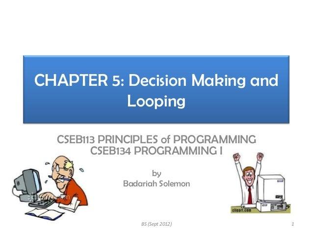 CHAPTER 5: Decision Making and Looping CSEB113 PRINCIPLES of PROGRAMMING CSEB134 PROGRAMMING I by Badariah Solemon  BS (Se...
