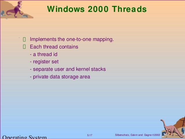 Silberschatz, Galvin and Gagne ©20025.17 Windows 2000 Threads Implements the one-to-one mapping. Each thread contains - a ...