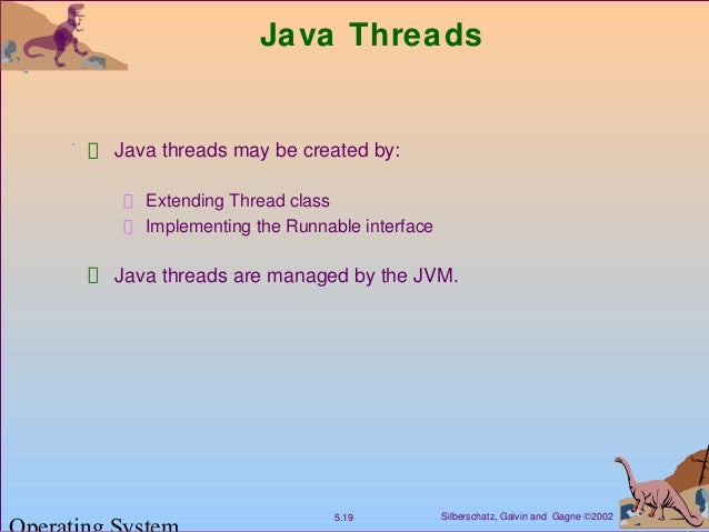 Silberschatz, Galvin and Gagne ©20025.19 Java Threads Java threads may be created by: Extending Thread class Implementing ...