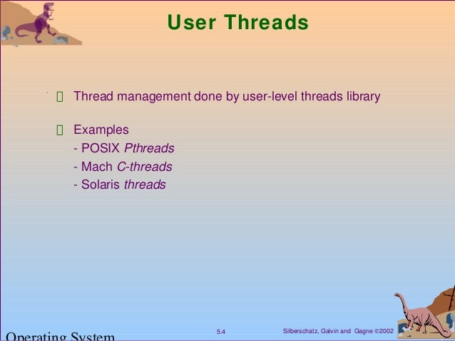 Silberschatz, Galvin and Gagne ©20025.4 User Threads Thread management done by user-level threads library Examples - POSIX...