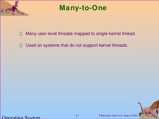 Silberschatz, Galvin and Gagne ©20025.7 Many-to-One Many user-level threads mapped to single kernel thread. Used on system...