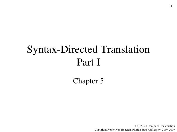 Syntax-Directed Translation Part I Chapter 5 COP5621 Compiler Construction Copyright Robert van Engelen, Florida State Uni...