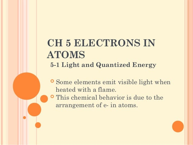 CH 5 ELECTRONS IN ATOMS 5-1 Light and Quantized Energy  Some elements emit visible light when heated with a flame.  This...
