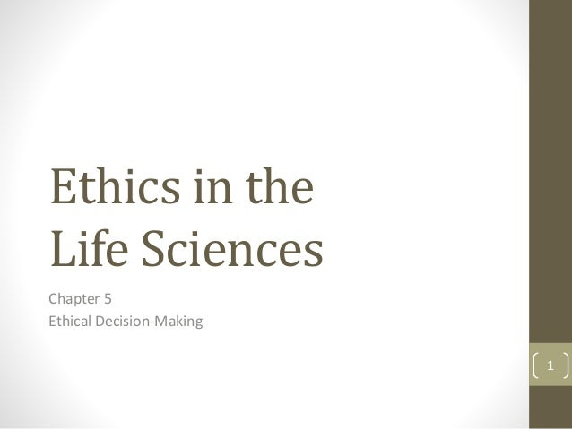 Ethics in the Life Sciences Chapter 5 Ethical Decision-Making 1