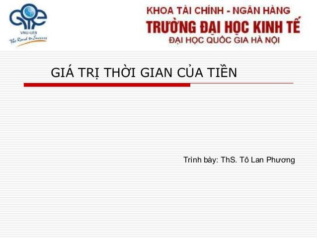 GIÁ TRỊ THỜI GIAN CỦA TIỀN Trình bày: ThS. Tô Lan Phƣơng
