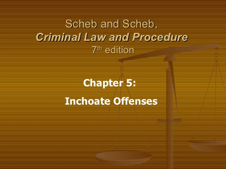 Scheb and Scheb,  Criminal Law and Procedure   7 th  edition Chapter 5:  Inchoate Offenses