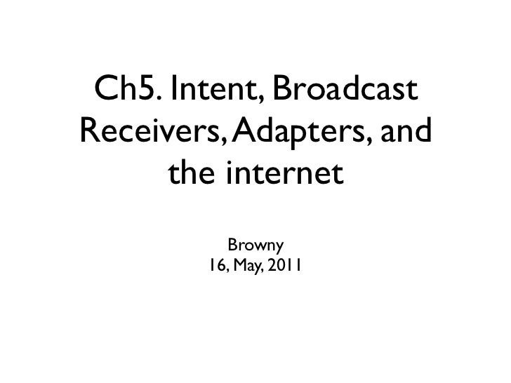 Ch5. Intent, BroadcastReceivers, Adapters, and      the internet          Browny        16, May, 2011
