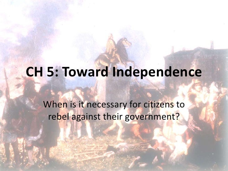 CH 5: Toward Independence<br />When is it necessary for citizens to rebel against their government?<br />