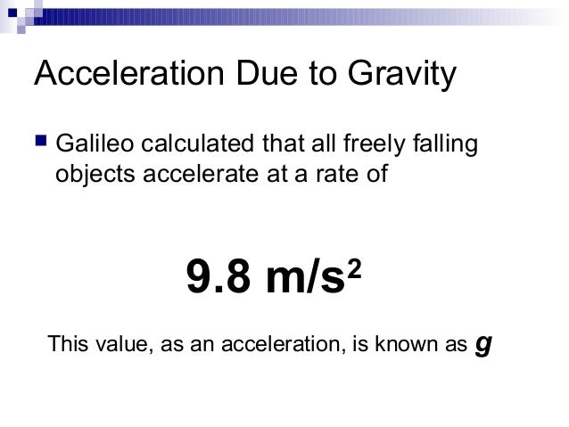 variation of acceleration due to gravity The acceleration due to earth's gravity the gravity gradient (variation with height) above earth's surface is about 31 µgal per centimeter of height.
