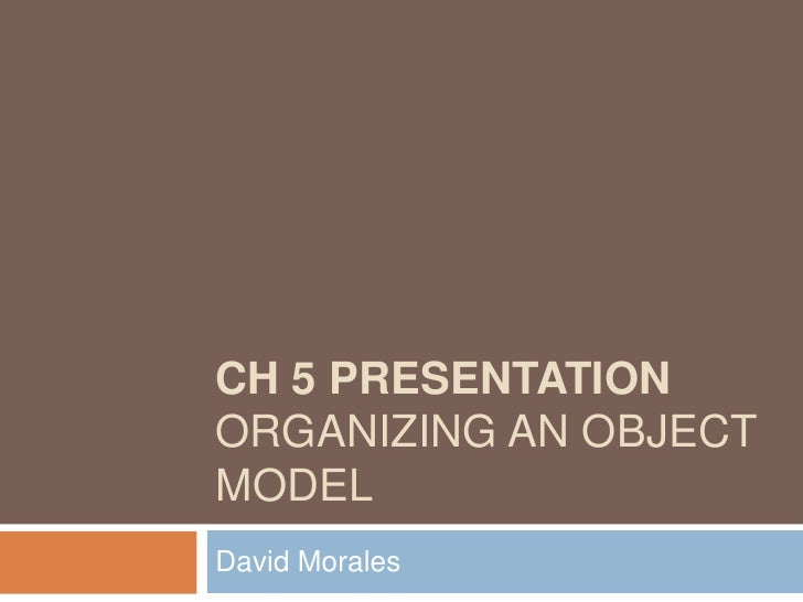 Ch 5 PresentationOrganizing an Object Model<br />David Morales<br />