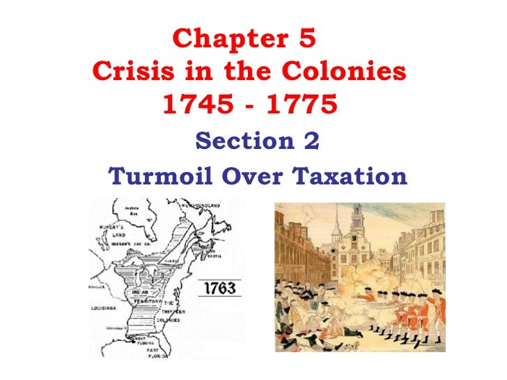 Chapter 5  Crisis in the Colonies 1745 - 1775 Section 2 Turmoil Over Taxation