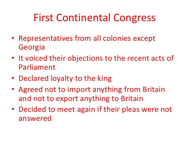 First Continental Congress• Representatives from all colonies except  Georgia• It voiced their objections to the recent ac...