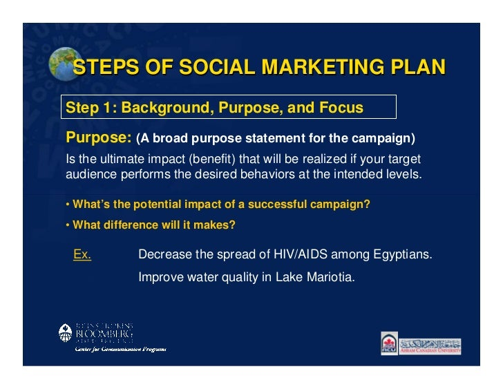 STEPS OF SOCIAL MARKETING PLANStep 1: Background, Purpose, and FocusPurpose: (A broad purpose statement for the campaign)I...